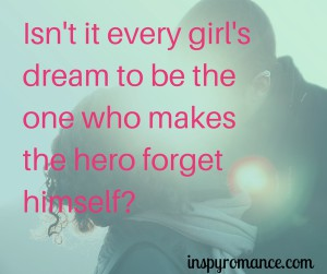 Isn't it every girl's dream to be teh one who makes the hero forget himself-