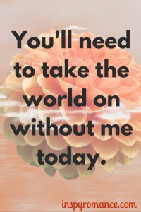 You'll need to take the world on without me today.