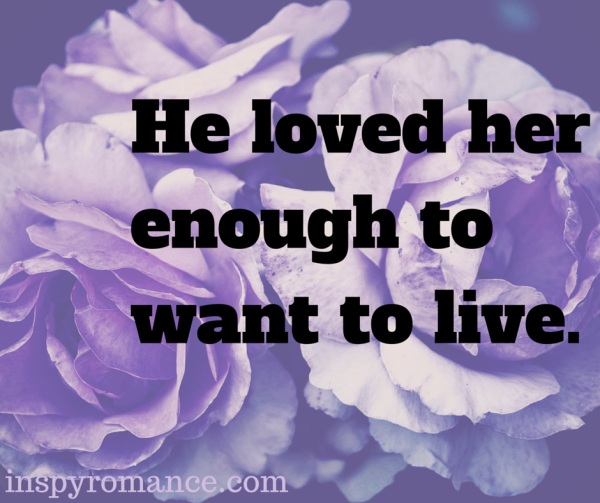 He loved her enough to want to live.