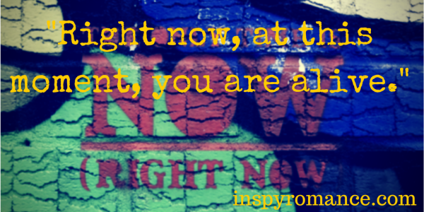 Right now, at this moment, you are alive.