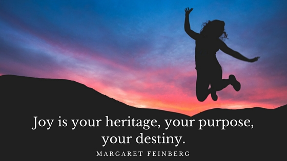 Joy is your heritage, your purpose,your destiny.