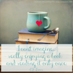 Image of teacup, heart, and books, with a C S Lewsis quote: I can't imagine enjoying a book a reading it only once