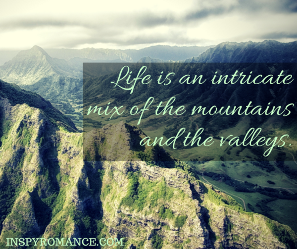 Life is an intricate mix of the mountains and the valleys.