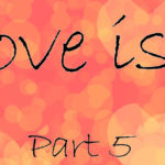 Love is… Part 5