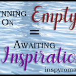 Running On Empty = Awaiting Inspiration