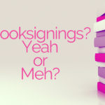 Booksignings – COOL or MEH?