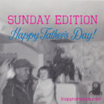Sunday Edition – Happy Father's Day!