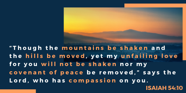 """Though the mountains be shaken and the hills be moved, yet my unfailing love for you will not be shaken nor my covenant of peace be removed,"" says the Lord, who has compassion on you. -Isaiah 54:10"