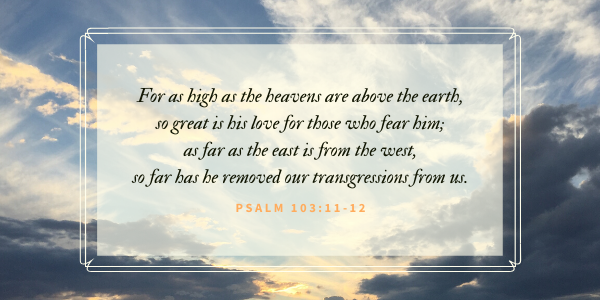 For as high as the heavens are above the earth, so great is his love for those who fear him; as far as the east is from the west, so far has he removed our transgressions from us. -Psalm 103:11-12