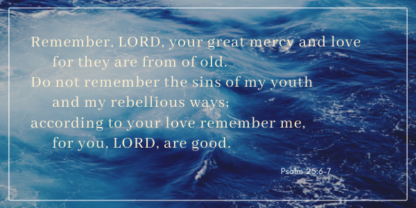Remember, LORD, your great mercy and love for they are from of old. Do not remember the sins of my youth and my rebellious ways; according to your love remember me, for you, LORD, are good. -Psalm 25:6-7