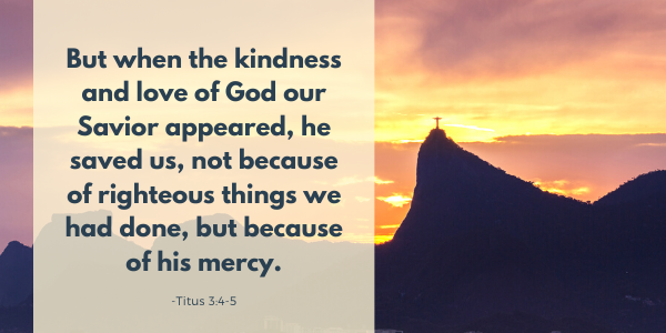 But when the kindness and love of God our Savior appeared, he saved us, not because of righteous things we had done, but because of his mercy. -Titus 3:4-5