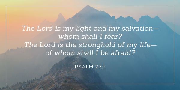 The Lord is my light and my salvation— whom shall I fear? The Lord is the stronghold of my life— of whom shall I be afraid? -Psalm 27:1